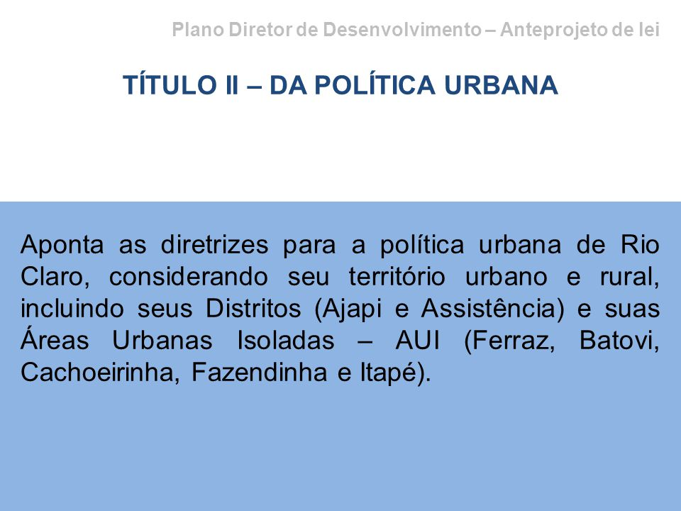 Plano Diretor de Desenvolvimento – Anteprojeto de lei TÍTULO II – DA POLÍTICA URBANA Aponta as diretrizes para a política urbana de Rio Claro, conside
