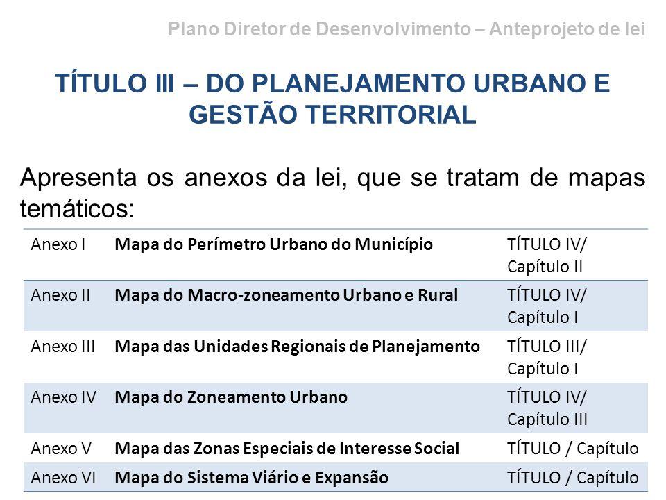 Plano Diretor de Desenvolvimento – Anteprojeto de lei TÍTULO III – DO PLANEJAMENTO URBANO E GESTÃO TERRITORIAL Apresenta os anexos da lei, que se tratam de mapas temáticos: Anexo IMapa do Perímetro Urbano do MunicípioTÍTULO IV/ Capítulo II Anexo IIMapa do Macro-zoneamento Urbano e RuralTÍTULO IV/ Capítulo I Anexo IIIMapa das Unidades Regionais de PlanejamentoTÍTULO III/ Capítulo I Anexo IVMapa do Zoneamento UrbanoTÍTULO IV/ Capítulo III Anexo VMapa das Zonas Especiais de Interesse SocialTÍTULO / Capítulo Anexo VIMapa do Sistema Viário e ExpansãoTÍTULO / Capítulo