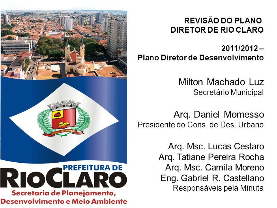 REVISÃO DO PLANO DIRETOR DE RIO CLARO 2011/2012 – Plano Diretor de Desenvolvimento Milton Machado Luz Secretário Municipal Arq. Daniel Momesso Preside