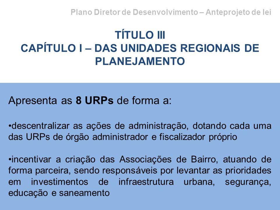 Plano Diretor de Desenvolvimento – Anteprojeto de lei TÍTULO III CAPÍTULO I – DAS UNIDADES REGIONAIS DE PLANEJAMENTO Apresenta as 8 URPs de forma a: d