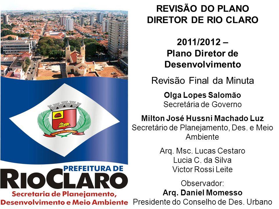 REVISÃO DO PLANO DIRETOR DE RIO CLARO 2011/2012 – Plano Diretor de Desenvolvimento Revisão Final da Minuta Olga Lopes Salomão Secretária de Governo Milton José Hussni Machado Luz Secretário de Planejamento, Des.
