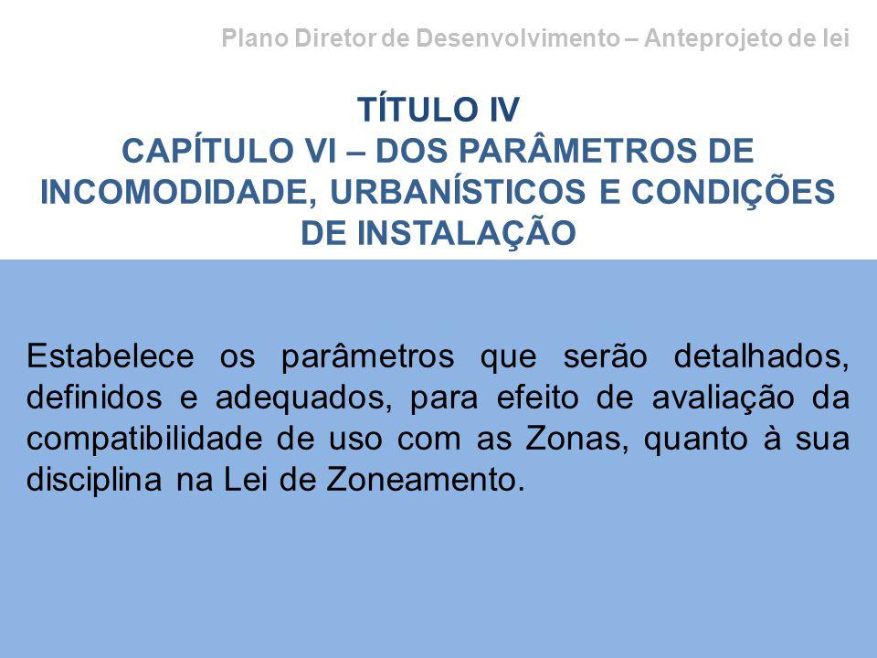 Plano Diretor de Desenvolvimento – Anteprojeto de lei TÍTULO IV CAPÍTULO VI – DOS PARÂMETROS DE INCOMODIDADE, URBANÍSTICOS E CONDIÇÕES DE INSTALAÇÃO Estabelece os parâmetros que serão detalhados, definidos e adequados, para efeito de avaliação da compatibilidade de uso com as Zonas, quanto à sua disciplina na Lei de Zoneamento.