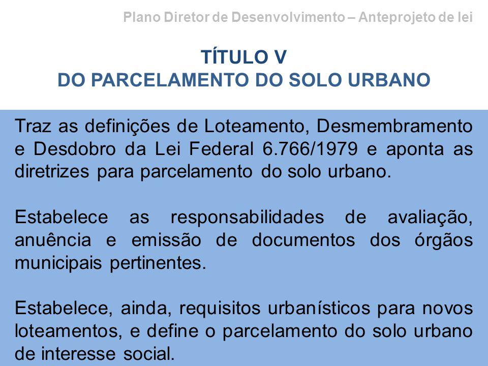 Plano Diretor de Desenvolvimento – Anteprojeto de lei TÍTULO V DO PARCELAMENTO DO SOLO URBANO Traz as definições de Loteamento, Desmembramento e Desdobro da Lei Federal 6.766/1979 e aponta as diretrizes para parcelamento do solo urbano.