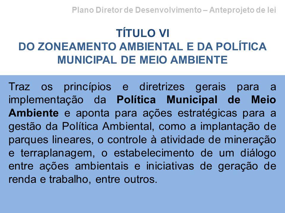 Plano Diretor de Desenvolvimento – Anteprojeto de lei TÍTULO VI DO ZONEAMENTO AMBIENTAL E DA POLÍTICA MUNICIPAL DE MEIO AMBIENTE Traz os princípios e