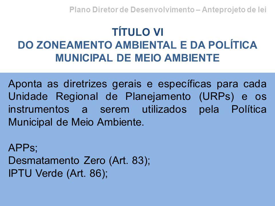 Plano Diretor de Desenvolvimento – Anteprojeto de lei TÍTULO VI DO ZONEAMENTO AMBIENTAL E DA POLÍTICA MUNICIPAL DE MEIO AMBIENTE Aponta as diretrizes