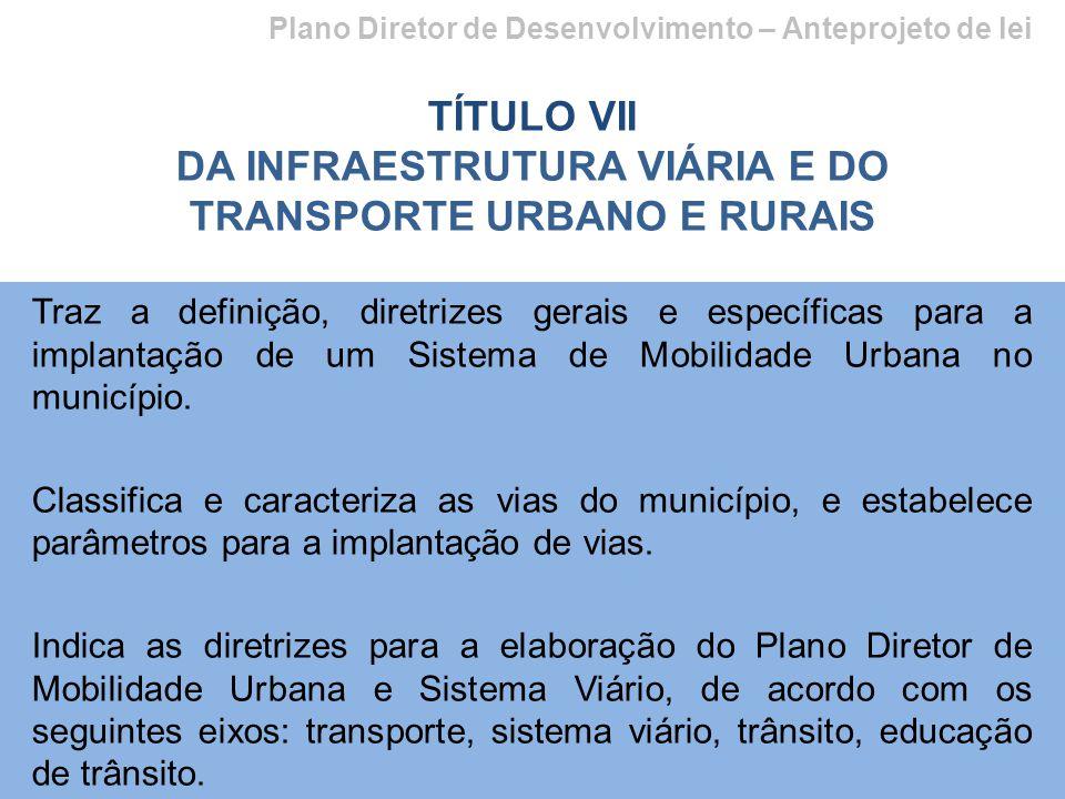 Plano Diretor de Desenvolvimento – Anteprojeto de lei TÍTULO VII DA INFRAESTRUTURA VIÁRIA E DO TRANSPORTE URBANO E RURAIS Traz a definição, diretrizes gerais e específicas para a implantação de um Sistema de Mobilidade Urbana no município.