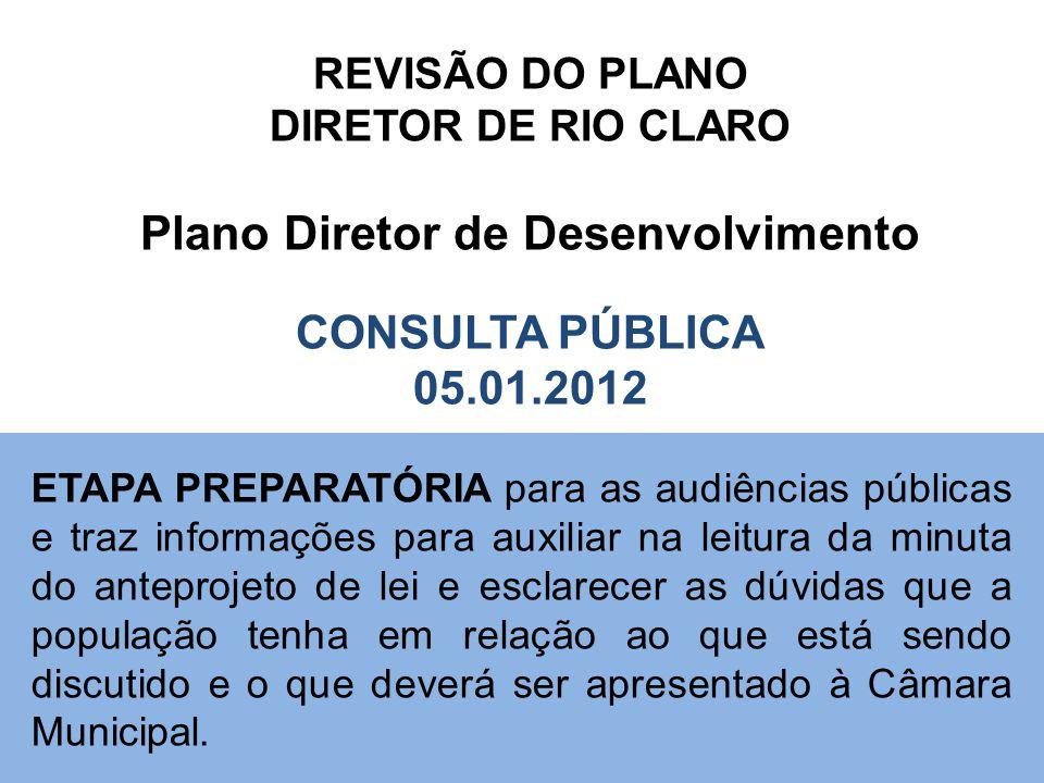 REVISÃO DO PLANO DIRETOR DE RIO CLARO Plano Diretor de Desenvolvimento CONSULTA PÚBLICA 05.01.2012 ETAPA PREPARATÓRIA para as audiências públicas e tr