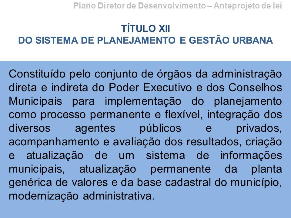 Plano Diretor de Desenvolvimento – Anteprojeto de lei TÍTULO XII DO SISTEMA DE PLANEJAMENTO E GESTÃO URBANA Constituído pelo conjunto de órgãos da adm