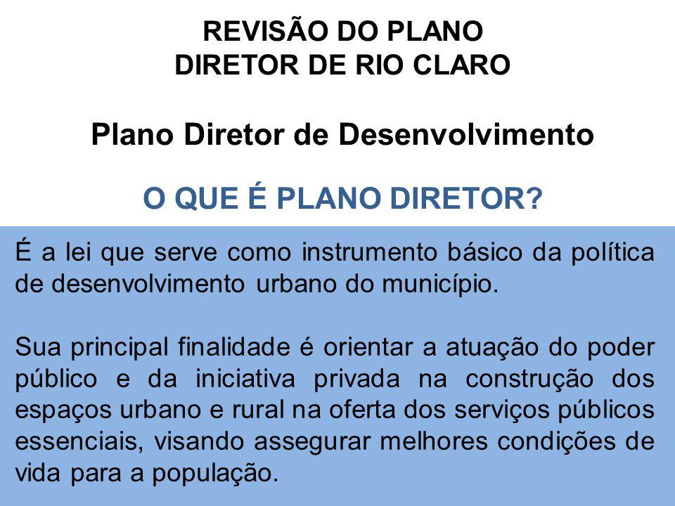 REVISÃO DO PLANO DIRETOR DE RIO CLARO Plano Diretor de Desenvolvimento O QUE É PLANO DIRETOR? É a lei que serve como instrumento básico da política de