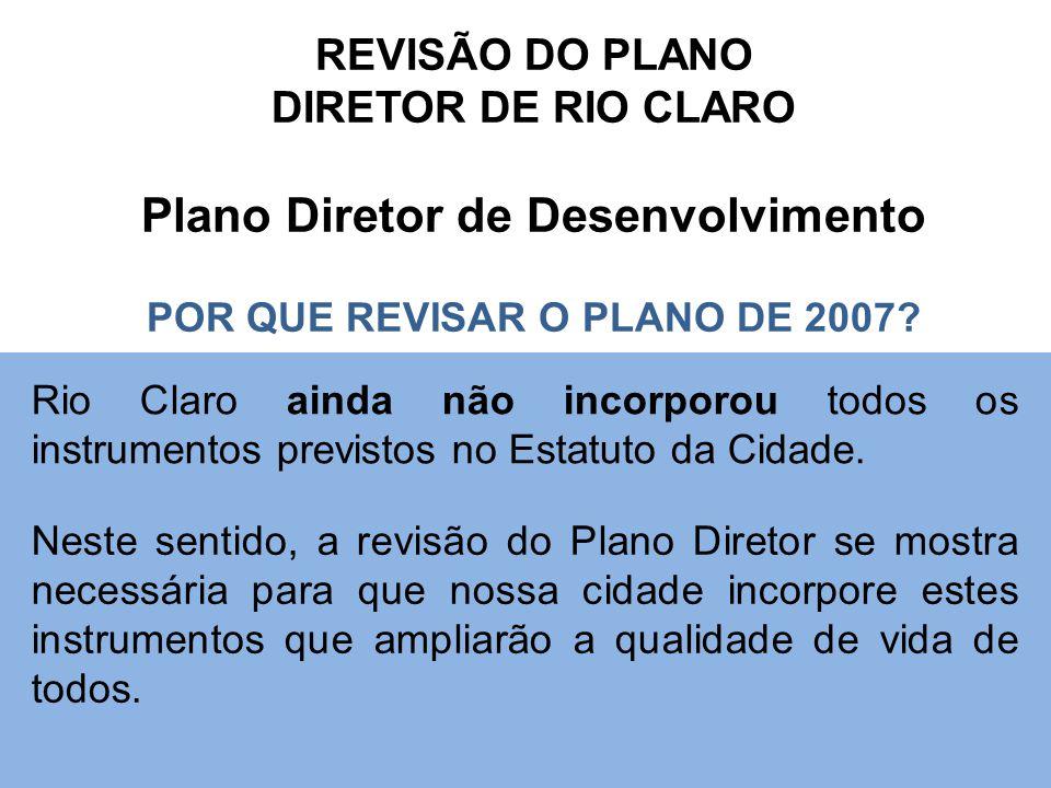 REVISÃO DO PLANO DIRETOR DE RIO CLARO Plano Diretor de Desenvolvimento POR QUE REVISAR O PLANO DE 2007? Rio Claro ainda não incorporou todos os instru