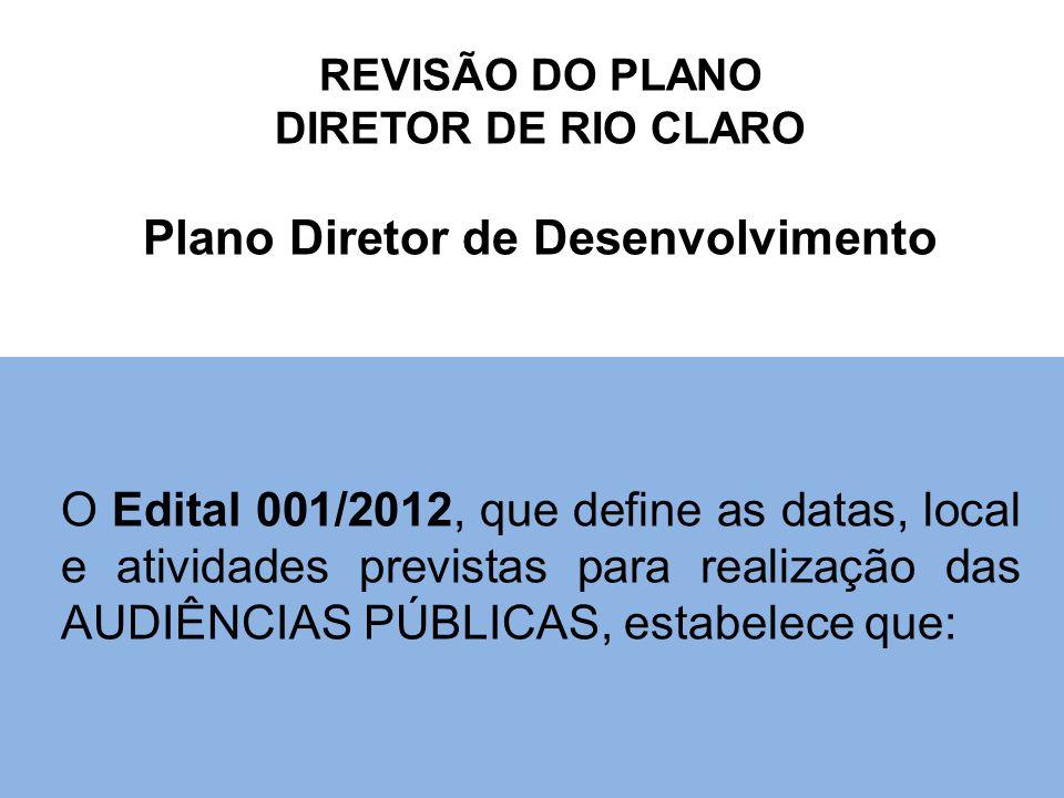 REVISÃO DO PLANO DIRETOR DE RIO CLARO Plano Diretor de Desenvolvimento O Edital 001/2012, que define as datas, local e atividades previstas para realização das AUDIÊNCIAS PÚBLICAS, estabelece que: