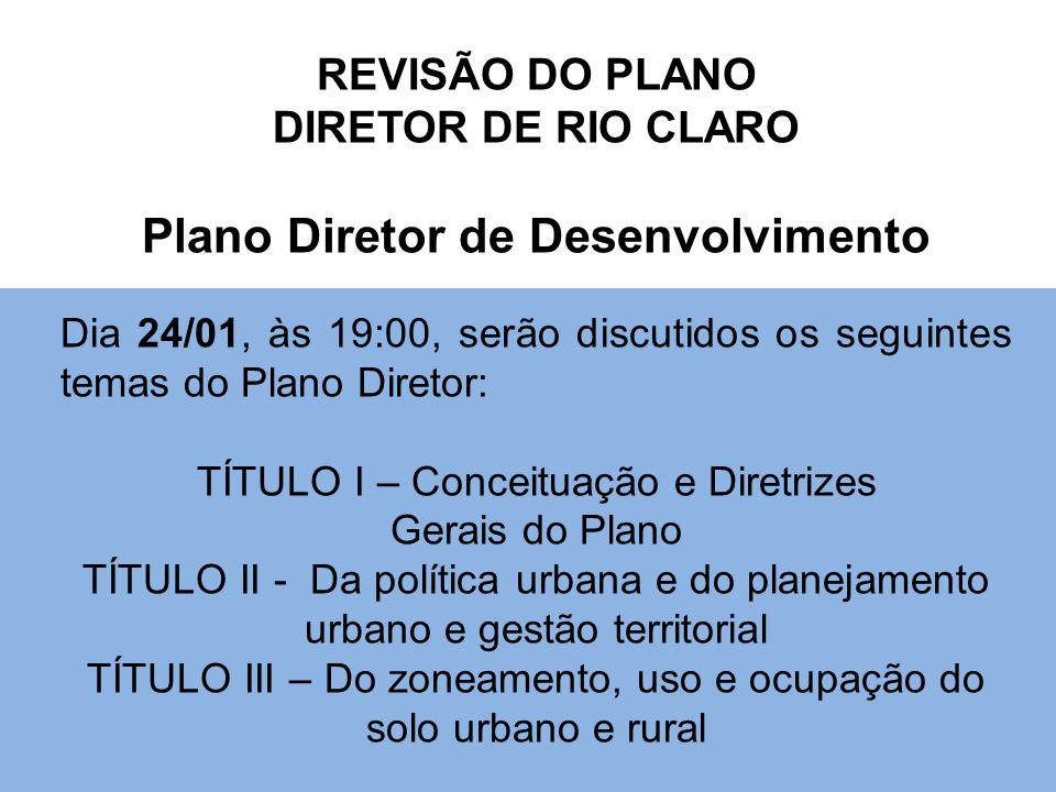 REVISÃO DO PLANO DIRETOR DE RIO CLARO Plano Diretor de Desenvolvimento Dia 24/01, às 19:00, serão discutidos os seguintes temas do Plano Diretor: TÍTULO I – Conceituação e Diretrizes Gerais do Plano TÍTULO II - Da política urbana e do planejamento urbano e gestão territorial TÍTULO III – Do zoneamento, uso e ocupação do solo urbano e rural