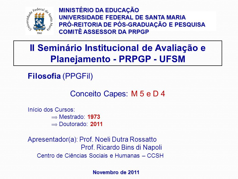 Novembro de 2011 II Seminário Institucional de Avaliação e Planejamento - PRPGP - UFSM Filosofia (PPGFil) Conceito Capes: M 5 e D 4 Início dos Cursos: Mestrado: 1973 Doutorado: 2011 Apresentador(a): Prof.