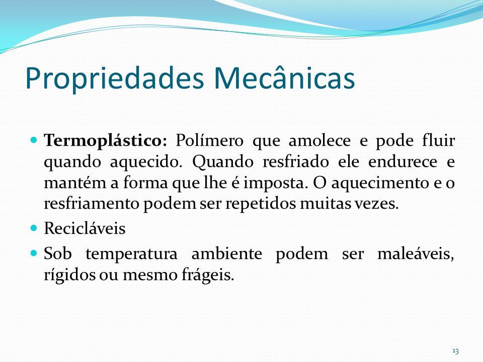Propriedades Mecânicas Termoplástico: Polímero que amolece e pode fluir quando aquecido. Quando resfriado ele endurece e mantém a forma que lhe é impo