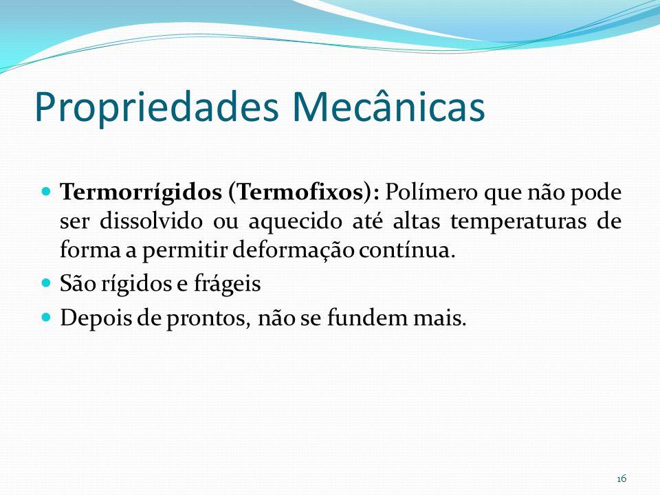 Propriedades Mecânicas Termorrígidos (Termofixos): Polímero que não pode ser dissolvido ou aquecido até altas temperaturas de forma a permitir deforma