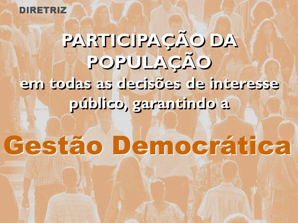 Gestão Democrática PARTICIPAÇÃO DA POPULAÇÃO em todas as decisões de interesse público, garantindo a PARTICIPAÇÃO DA POPULAÇÃO em todas as decisões de