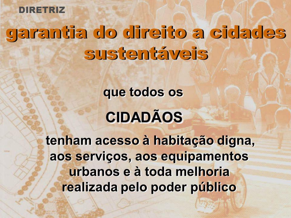 garantia do direito a cidades sustentáveis tenham acesso à habitação digna, aos serviços, aos equipamentos urbanos e à toda melhoria realizada pelo po