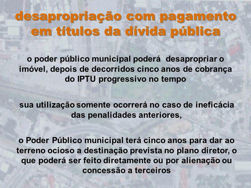 desapropriação com pagamento em títulos da dívida pública o poder público municipal poderá desapropriar o imóvel, depois de decorridos cinco anos de c