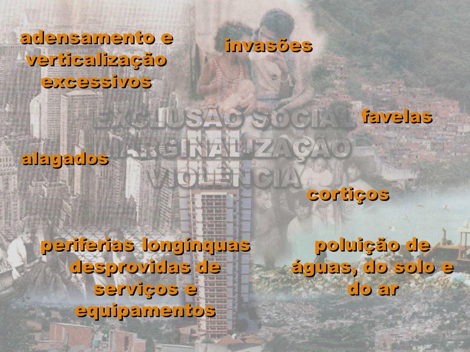periferias longínquas desprovidas de serviços e equipamentos favelas cortiços alagados invasões poluição de águas, do solo e do ar adensamento e verti