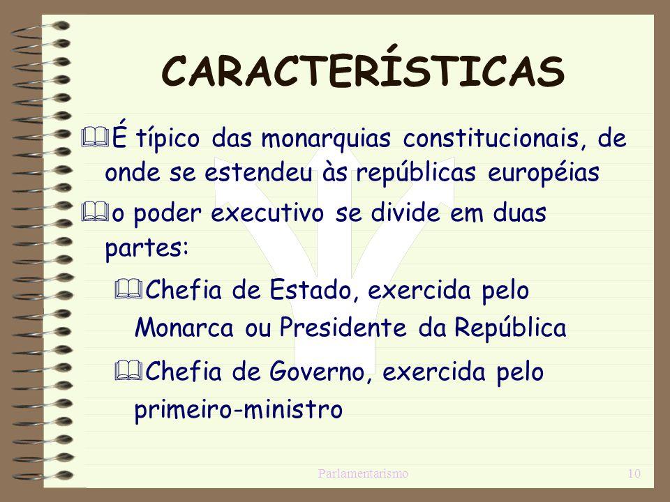Parlamentarismo10 CARACTERÍSTICAS É típico das monarquias constitucionais, de onde se estendeu às repúblicas européias o poder executivo se divide em