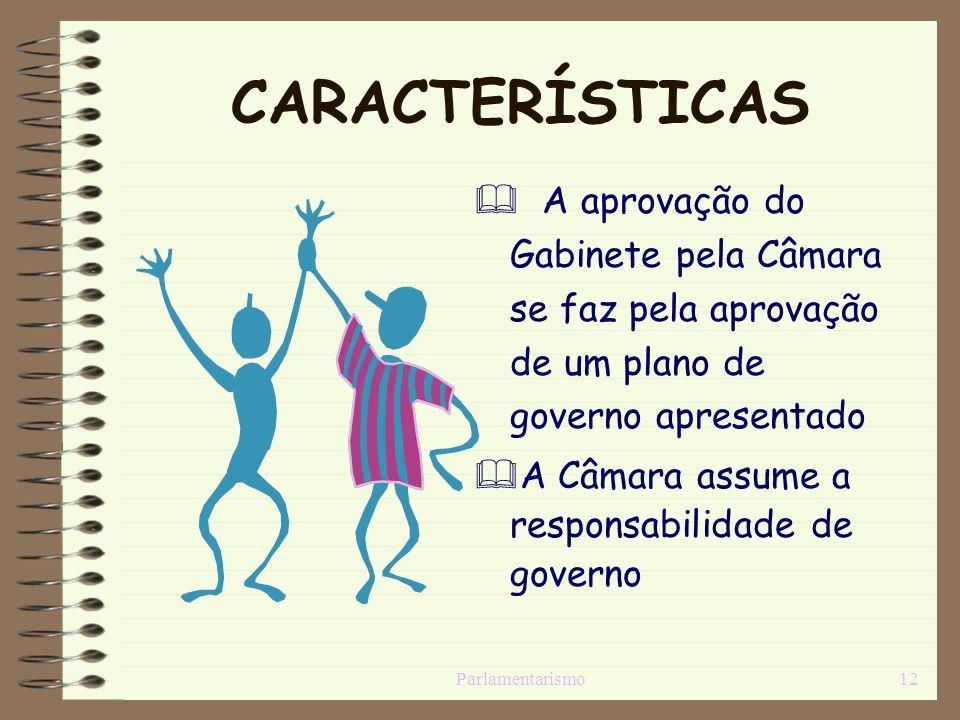 Parlamentarismo12 CARACTERÍSTICAS A aprovação do Gabinete pela Câmara se faz pela aprovação de um plano de governo apresentado A Câmara assume a respo