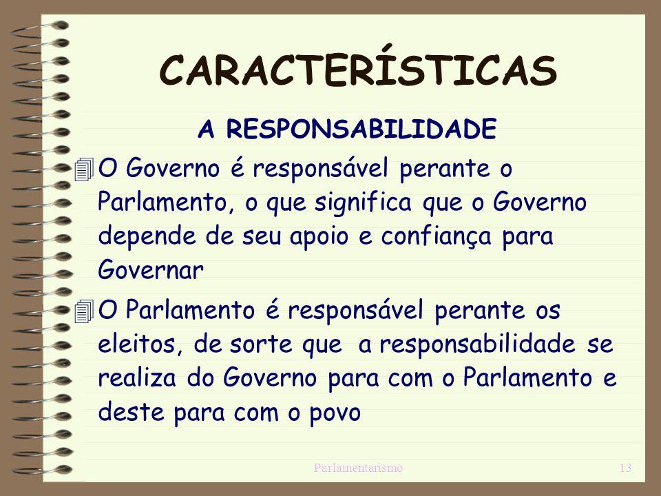 Parlamentarismo13 CARACTERÍSTICAS A RESPONSABILIDADE O Governo é responsável perante o Parlamento, o que significa que o Governo depende de seu apoio