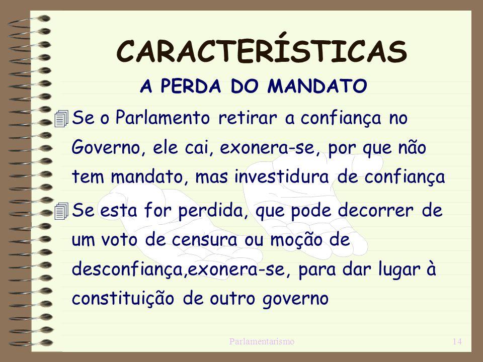 Parlamentarismo14 CARACTERÍSTICAS A PERDA DO MANDATO Se o Parlamento retirar a confiança no Governo, ele cai, exonera-se, por que não tem mandato, mas