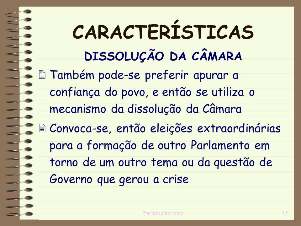 Parlamentarismo15 CARACTERÍSTICAS DISSOLUÇÃO DA CÂMARA Também pode-se preferir apurar a confiança do povo, e então se utiliza o mecanismo da dissoluçã
