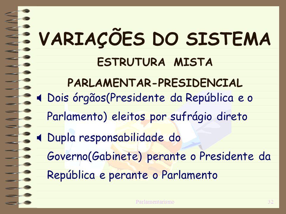 Parlamentarismo32 VARIAÇÕES DO SISTEMA ESTRUTURA MISTA PARLAMENTAR-PRESIDENCIAL Dois órgãos(Presidente da República e o Parlamento) eleitos por sufrág