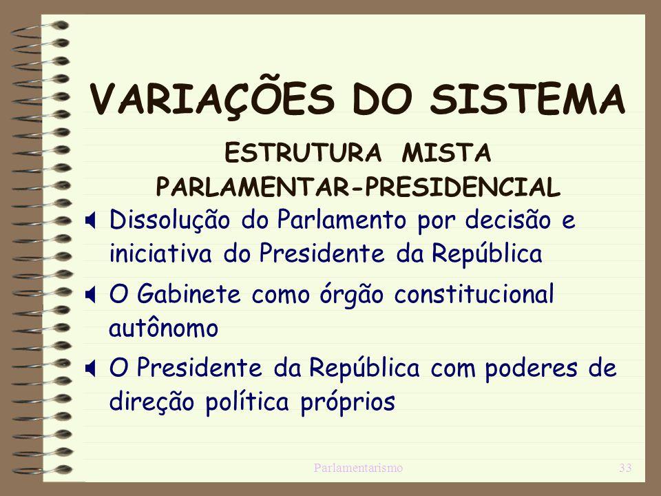 Parlamentarismo33 VARIAÇÕES DO SISTEMA ESTRUTURA MISTA PARLAMENTAR-PRESIDENCIAL Dissolução do Parlamento por decisão e iniciativa do Presidente da Rep