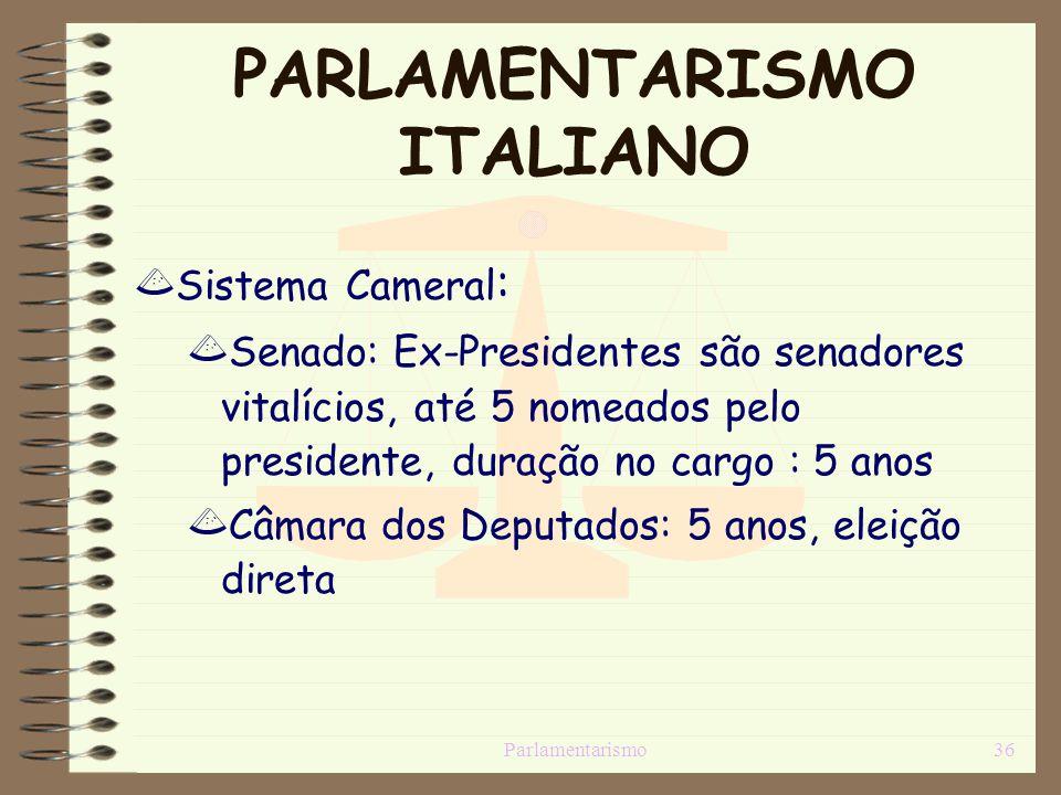 Parlamentarismo36 PARLAMENTARISMO ITALIANO Sistema Cameral : Senado: Ex-Presidentes são senadores vitalícios, até 5 nomeados pelo presidente, duração