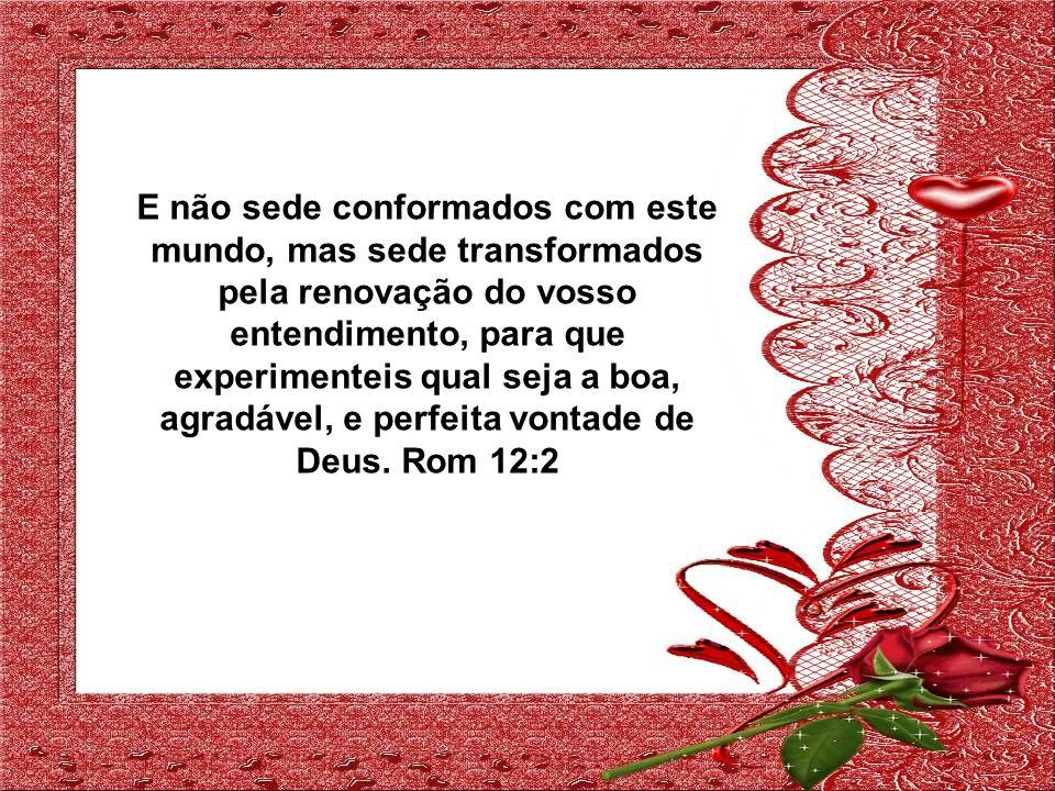 E não sede conformados com este mundo, mas sede transformados pela renovação do vosso entendimento, para que experimenteis qual seja a boa, agradável, e perfeita vontade de Deus.