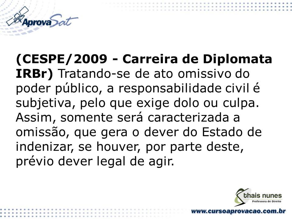 (CESPE/2009 - Carreira de Diplomata IRBr) Tratando-se de ato omissivo do poder público, a responsabilidade civil é subjetiva, pelo que exige dolo ou culpa.