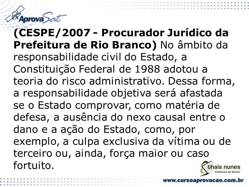 (CESPE/2007 - Procurador Jurídico da Prefeitura de Rio Branco) No âmbito da responsabilidade civil do Estado, a Constituição Federal de 1988 adotou a teoria do risco administrativo.