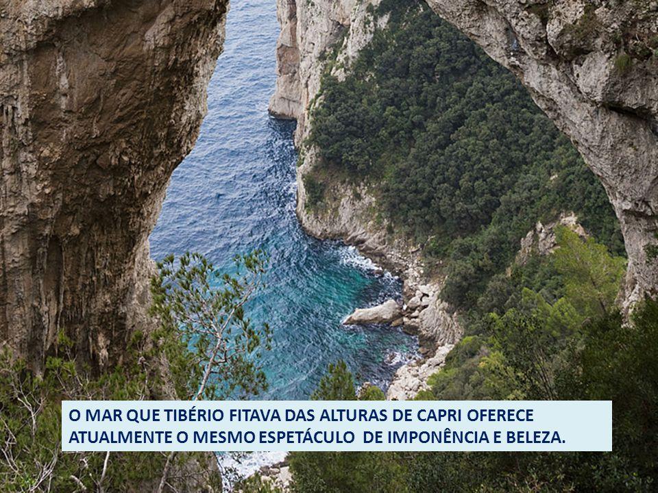 O MAR QUE TIBÉRIO FITAVA DAS ALTURAS DE CAPRI OFERECE ATUALMENTE O MESMO ESPETÁCULO DE IMPONÊNCIA E BELEZA.