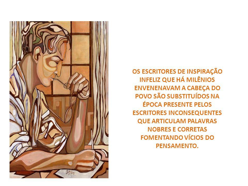 OS ESCRITORES DE INSPIRAÇÃO INFELIZ QUE HÁ MILÊNIOS ENVENENAVAM A CABEÇA DO POVO SÃO SUBSTITUÍDOS NA ÉPOCA PRESENTE PELOS ESCRITORES INCONSEQUENTES QUE ARTICULAM PALAVRAS NOBRES E CORRETAS FOMENTANDO VÍCIOS DO PENSAMENTO.