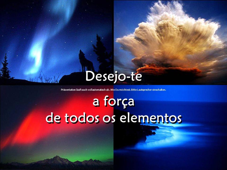 Desejo-te a força de todos os elementos Desejo-te a força de todos os elementos Präsentation läuft auch vollautomatisch ab.