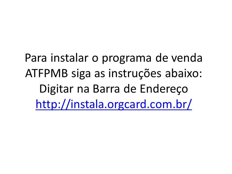 Para instalar o programa de venda ATFPMB siga as instruções abaixo: Digitar na Barra de Endereço http://instala.orgcard.com.br/ http://instala.orgcard.com.br/