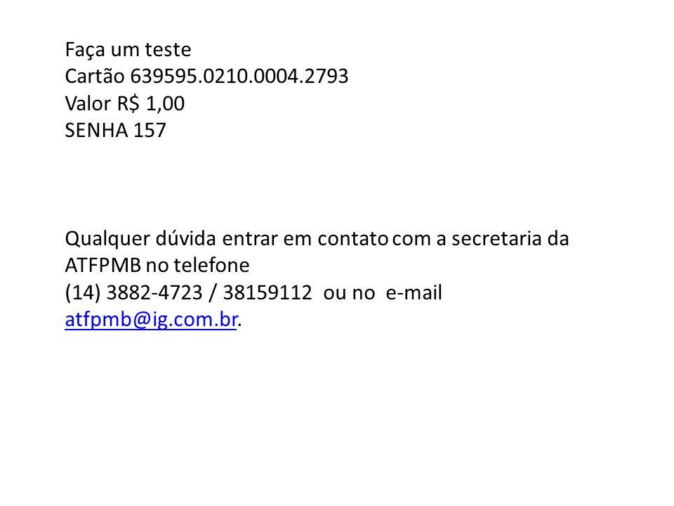 Faça um teste Cartão 639595.0210.0004.2793 Valor R$ 1,00 SENHA 157 Qualquer dúvida entrar em contato com a secretaria da ATFPMB no telefone (14) 3882-