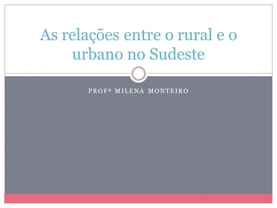PROFª MILENA MONTEIRO As relações entre o rural e o urbano no Sudeste
