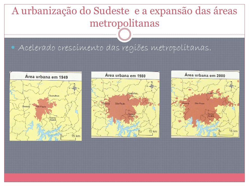 A urbanização do Sudeste e a expansão das áreas metropolitanas Acelerado crescimento das regiões metropolitanas.