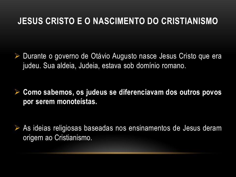 JESUS CRISTO E O NASCIMENTO DO CRISTIANISMO Durante o governo de Otávio Augusto nasce Jesus Cristo que era judeu. Sua aldeia, Judeia, estava sob domín