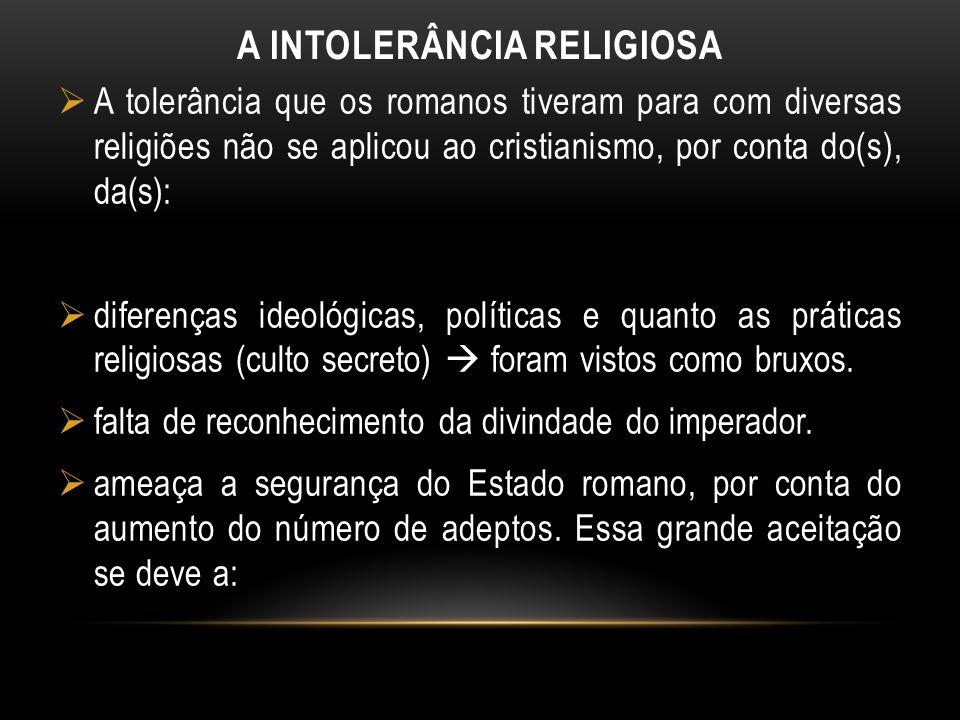 A INTOLERÂNCIA RELIGIOSA A tolerância que os romanos tiveram para com diversas religiões não se aplicou ao cristianismo, por conta do(s), da(s): difer