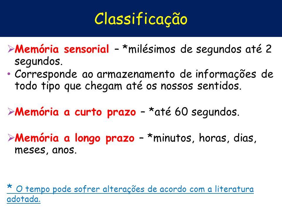 Classificação Memória sensorial – *milésimos de segundos até 2 segundos. Corresponde ao armazenamento de informações de todo tipo que chegam até os no