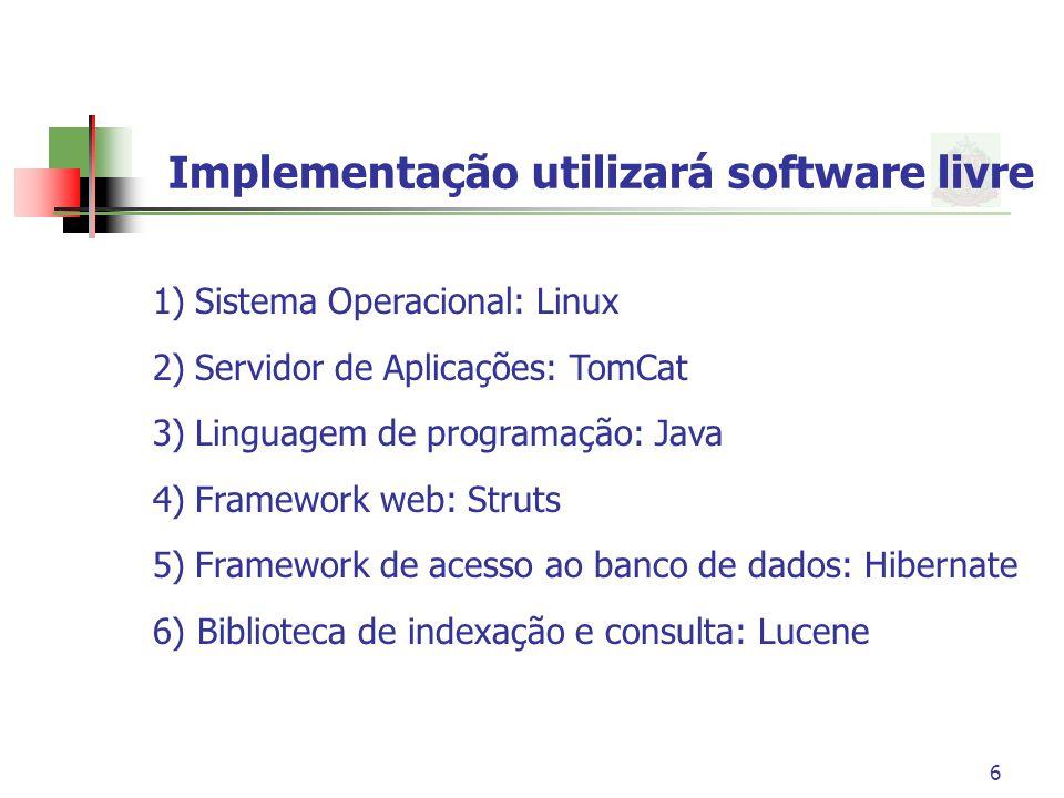 6 Implementação utilizará software livre 1) Sistema Operacional: Linux 2) Servidor de Aplicações: TomCat 3) Linguagem de programação: Java 4) Framewor