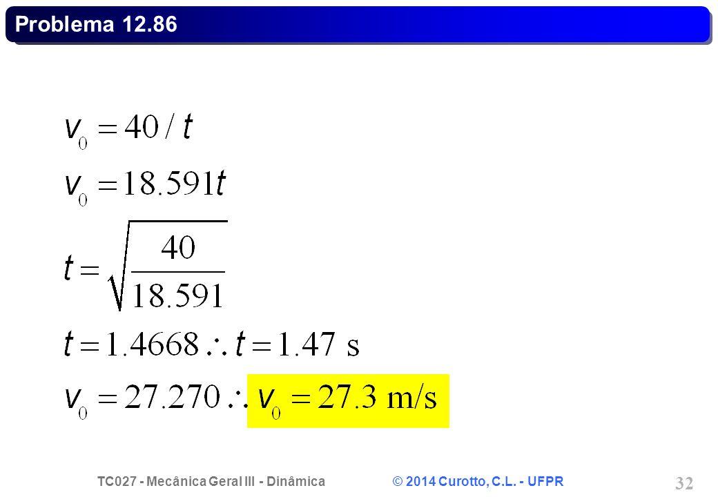 TC027 - Mecânica Geral III - Dinâmica © 2014 Curotto, C.L. - UFPR 32 Problema 12.86