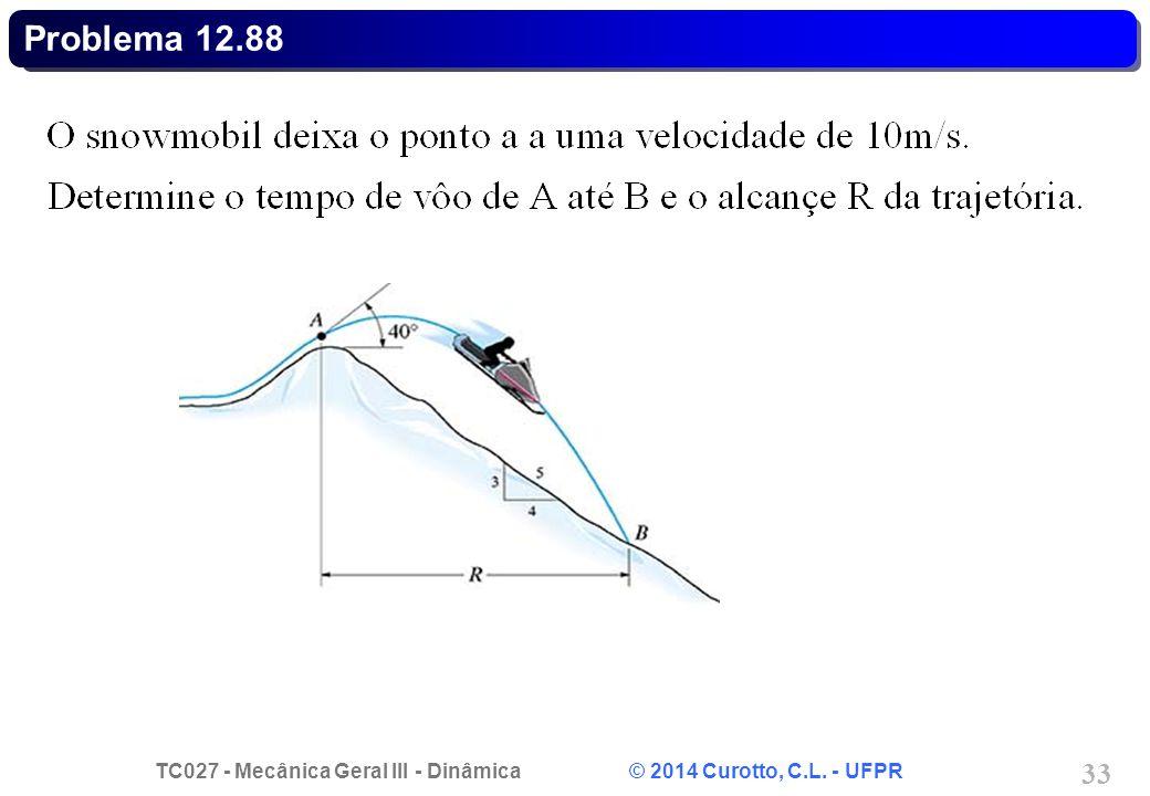 TC027 - Mecânica Geral III - Dinâmica © 2014 Curotto, C.L. - UFPR 33 Problema 12.88