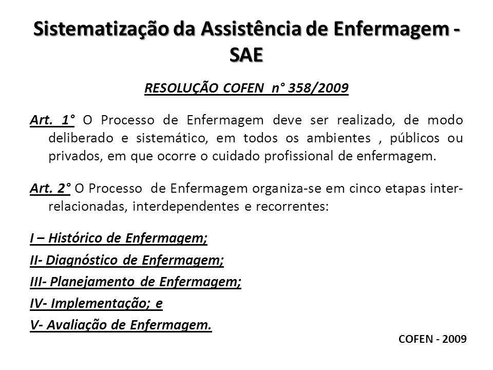 Sistematização da Assistência de Enfermagem - SAE RESOLUÇÃO COFEN n° 358/2009 Art. 1° O Processo de Enfermagem deve ser realizado, de modo deliberado