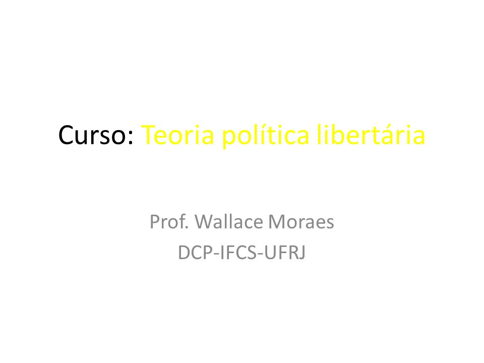 Curso: Teoria política libertária Prof. Wallace Moraes DCP-IFCS-UFRJ