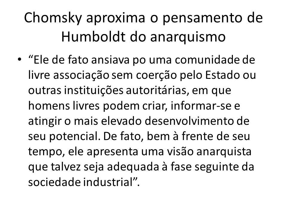 Chomsky aproxima o pensamento de Humboldt do anarquismo Ele de fato ansiava po uma comunidade de livre associação sem coerção pelo Estado ou outras in